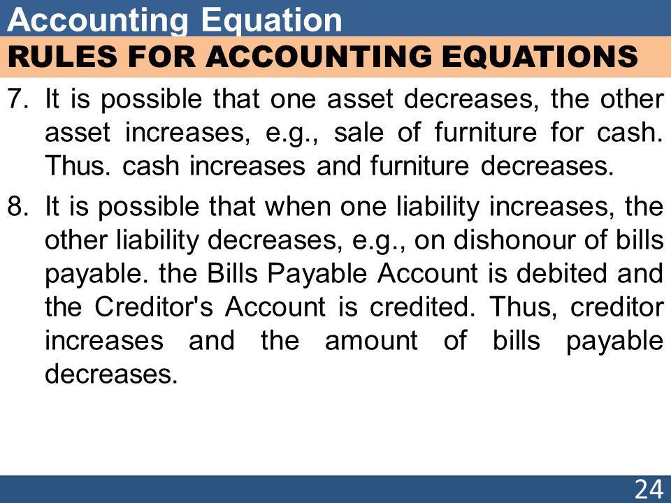 Accounting Equation RULES FOR ACCOUNTING EQUATIONS 7.It is possible that one asset decreases, the other asset increases, e.g., sale of furniture for cash.