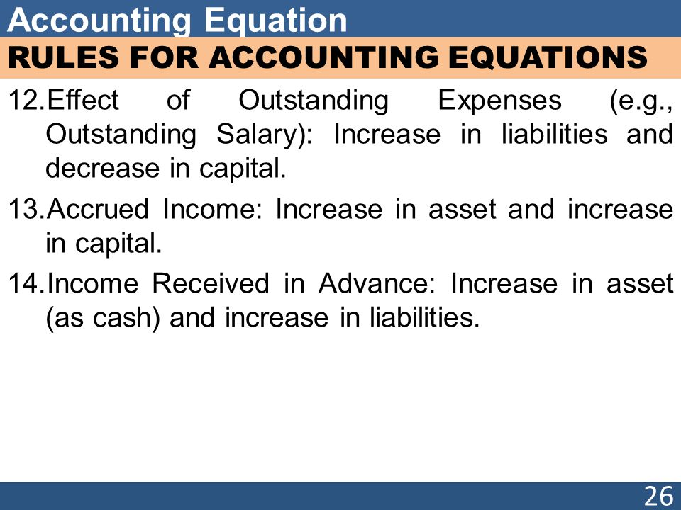 Accounting Equation RULES FOR ACCOUNTING EQUATIONS 12.Effect of Outstanding Expenses (e.g., Outstanding Salary): Increase in liabilities and decrease