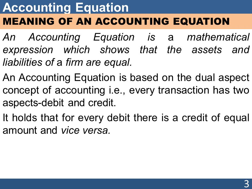 Accounting Equation MEANING OF AN ACCOUNTING EQUATION An Accounting Equation is a mathematical expression which shows that the assets and liabilities of a firm are equal.