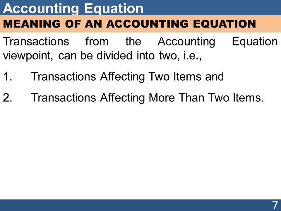 Accounting Equation MEANING OF AN ACCOUNTING EQUATION Transactions from the Accounting Equation viewpoint, can be divided into two, i.e., 1.Transactions Affecting Two Items and 2.Transactions Affecting More Than Two Items.