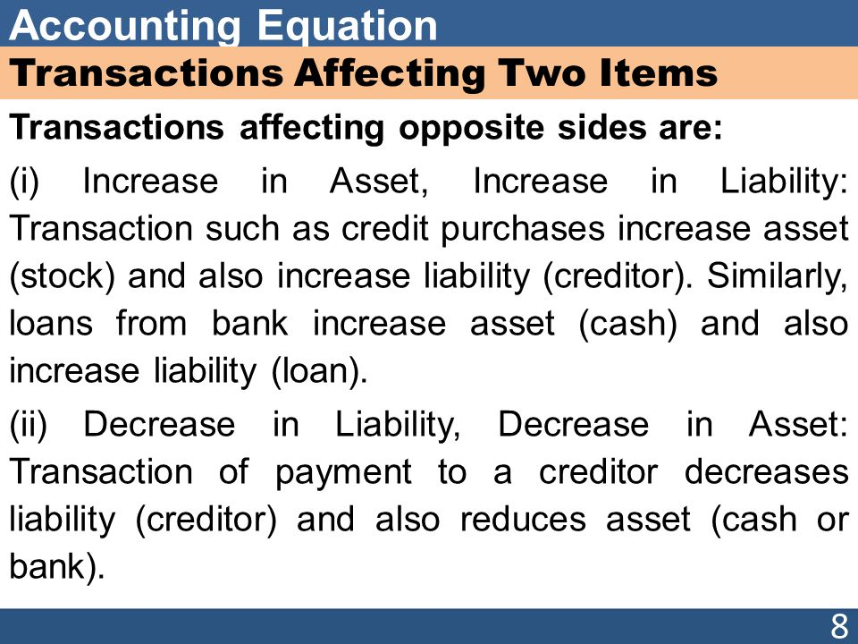 Accounting Equation Transactions Affecting Two Items Transactions affecting opposite sides are: (i) Increase in Asset, Increase in Liability: Transaction such as credit purchases increase asset (stock) and also increase liability (creditor).
