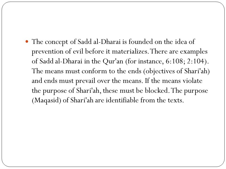 The concept of Sadd al-Dharai is founded on the idea of prevention of evil before it materializes. There are examples of Sadd al-Dharai in the Qur'an