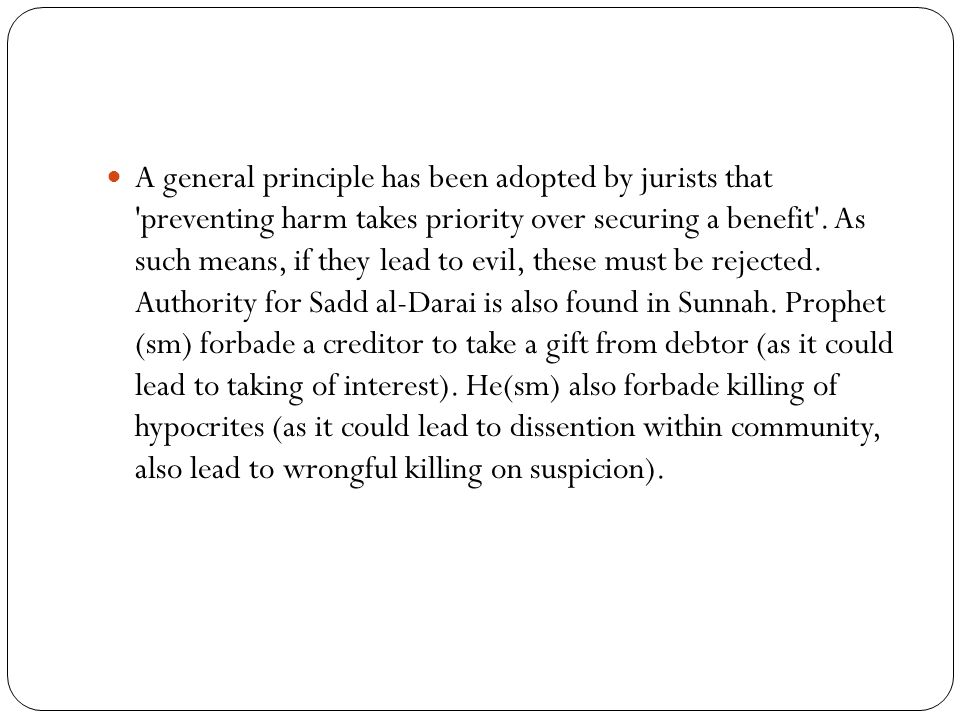 A general principle has been adopted by jurists that 'preventing harm takes priority over securing a benefit'. As such means, if they lead to evil, th