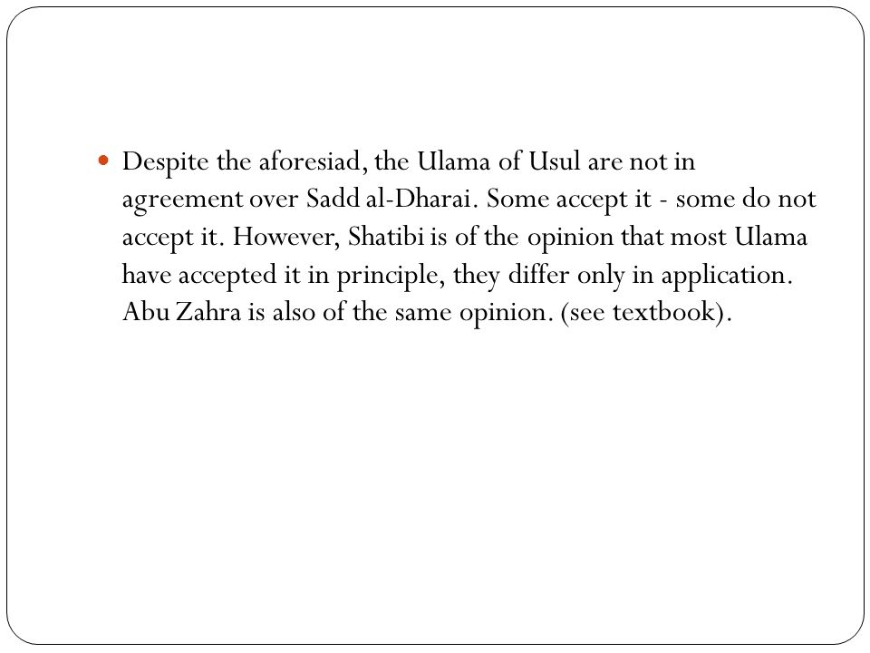 Despite the aforesiad, the Ulama of Usul are not in agreement over Sadd al-Dharai. Some accept it - some do not accept it. However, Shatibi is of the