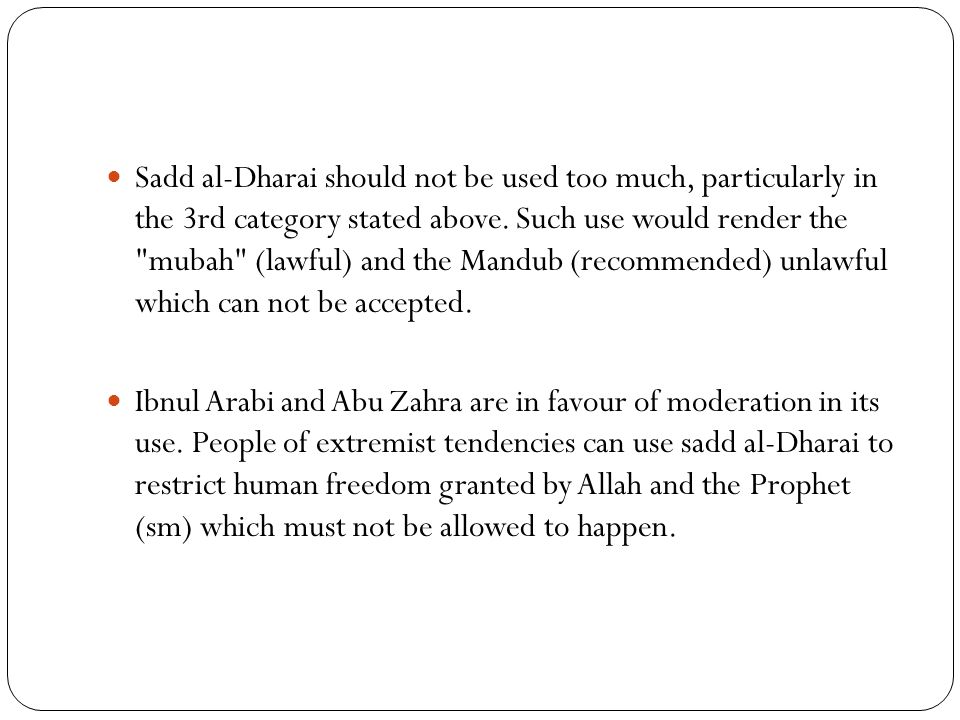 Sadd al-Dharai should not be used too much, particularly in the 3rd category stated above. Such use would render the
