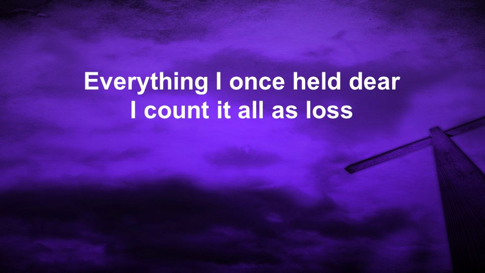 Everything I once held dear I count it all as loss