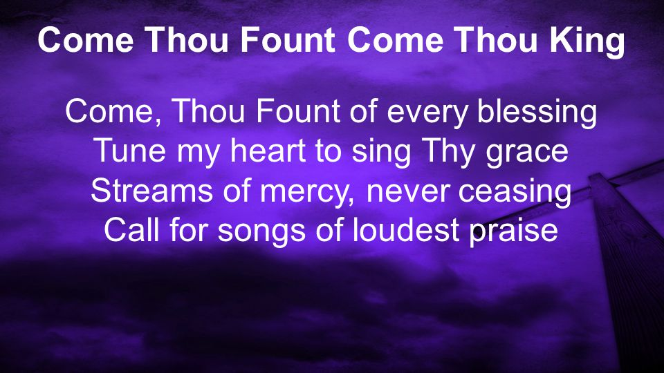 Come Thou Fount Come Thou King Come, Thou Fount of every blessing Tune my heart to sing Thy grace Streams of mercy, never ceasing Call for songs of loudest praise