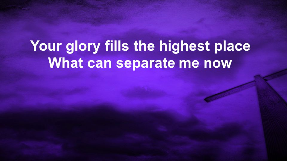 Your glory fills the highest place What can separate me now