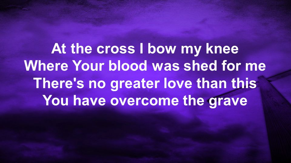 At the cross I bow my knee Where Your blood was shed for me There s no greater love than this You have overcome the grave