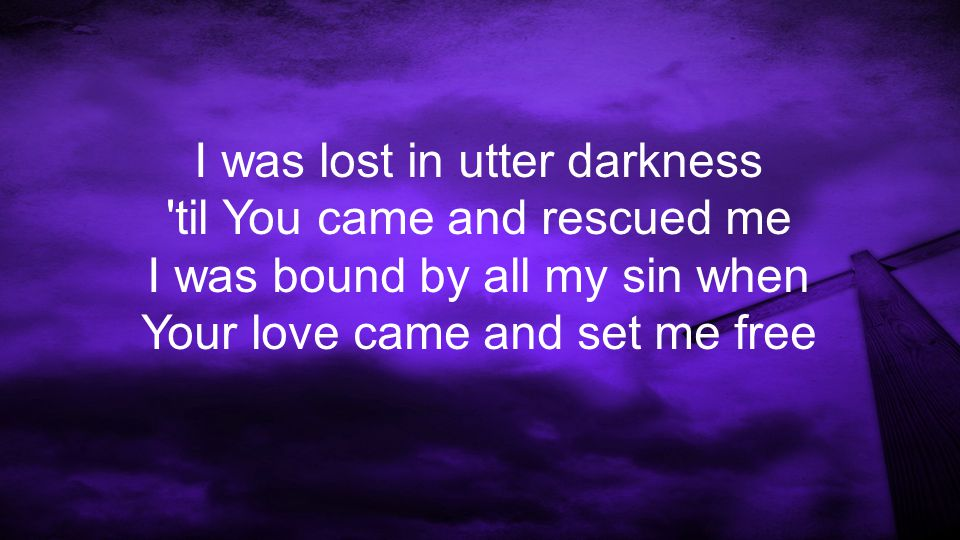 You ve called me out of death, You ve called me into life And I was under Your wrath; Now through the cross I m reconciled