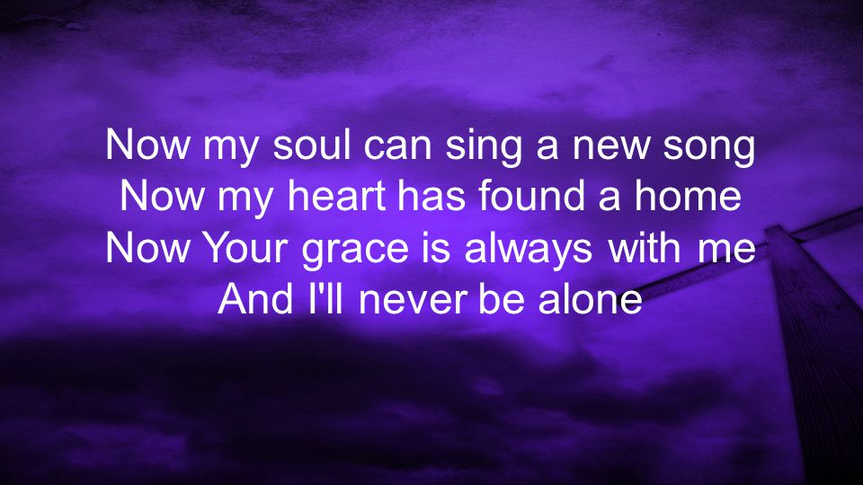 Now my soul can sing a new song Now my heart has found a home Now Your grace is always with me And I ll never be alone