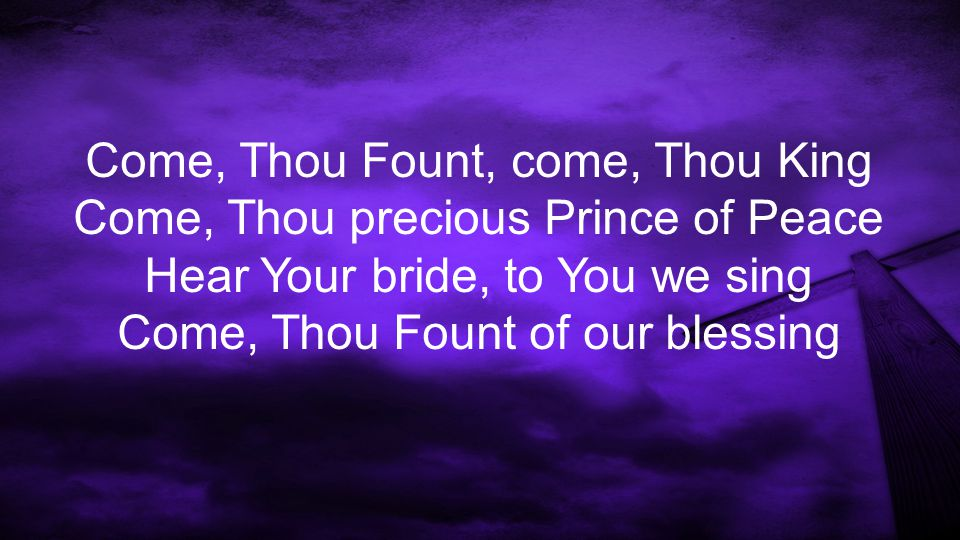 Come, Thou Fount, come, Thou King Come, Thou precious Prince of Peace Hear Your bride, to You we sing Come, Thou Fount of our blessing