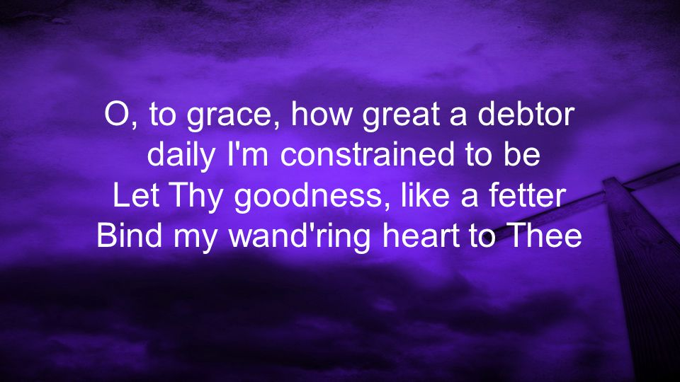 O, to grace, how great a debtor daily I m constrained to be Let Thy goodness, like a fetter Bind my wand ring heart to Thee