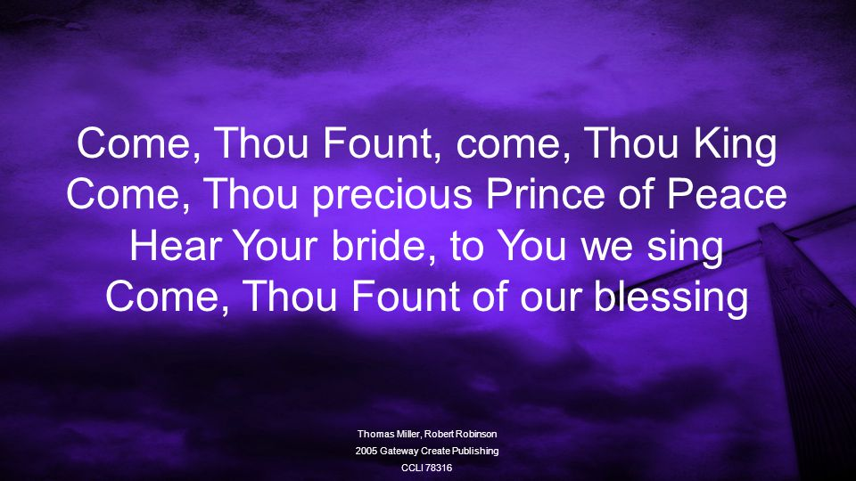 Come, Thou Fount, come, Thou King Come, Thou precious Prince of Peace Hear Your bride, to You we sing Come, Thou Fount of our blessing Thomas Miller, Robert Robinson 2005 Gateway Create Publishing CCLI 78316