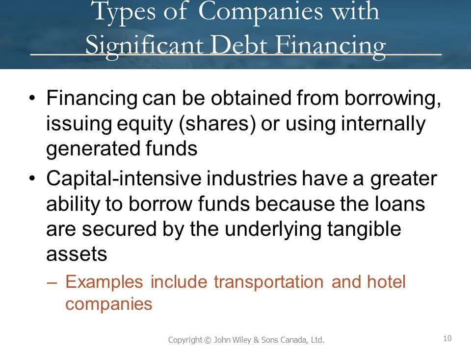 10 Copyright © John Wiley & Sons Canada, Ltd. Types of Companies with Significant Debt Financing Financing can be obtained from borrowing, issuing equ