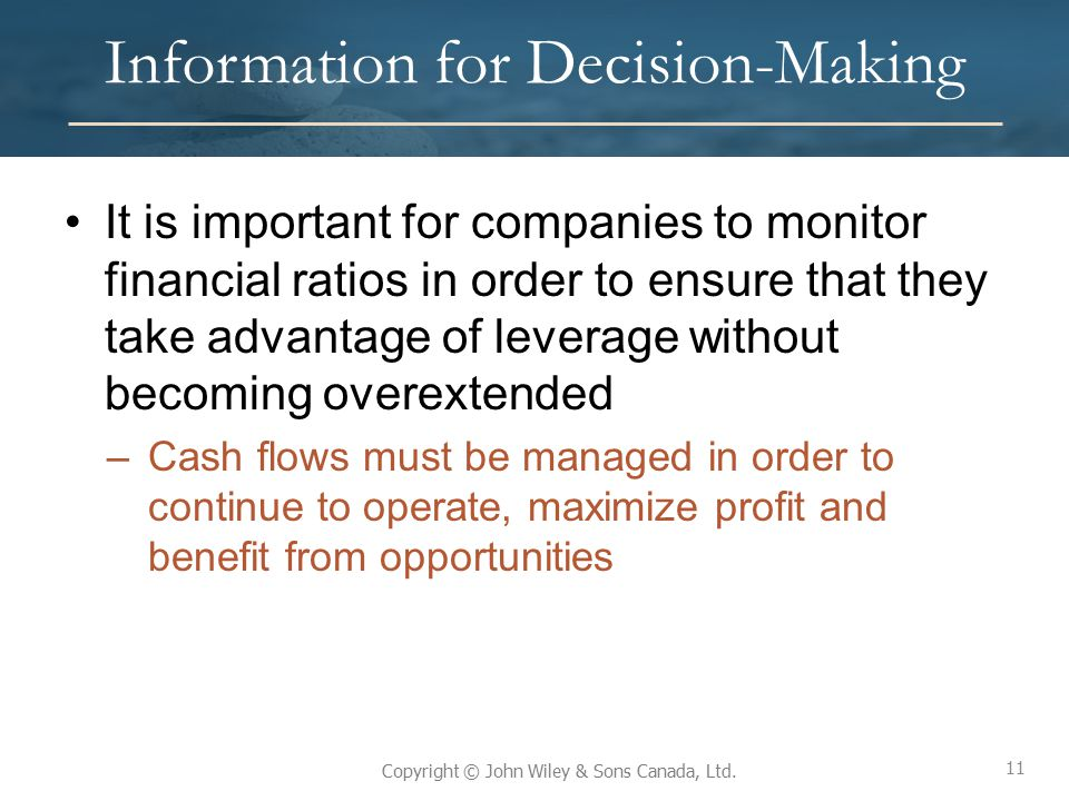 11 Copyright © John Wiley & Sons Canada, Ltd. Information for Decision-Making It is important for companies to monitor financial ratios in order to en