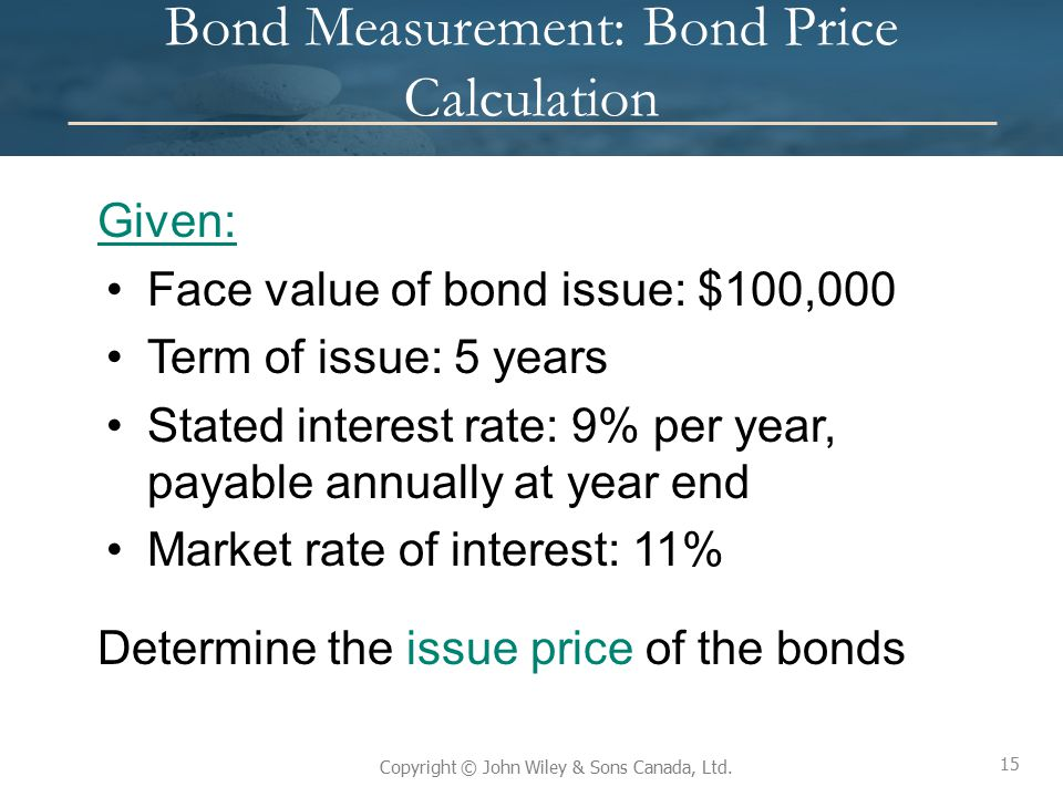 15 Copyright © John Wiley & Sons Canada, Ltd. Bond Measurement: Bond Price Calculation Given: Face value of bond issue: $100,000 Term of issue: 5 year