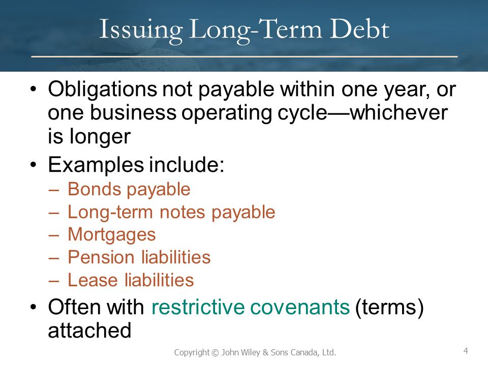 4 Copyright © John Wiley & Sons Canada, Ltd. Issuing Long-Term Debt Obligations not payable within one year, or one business operating cycle—whichever