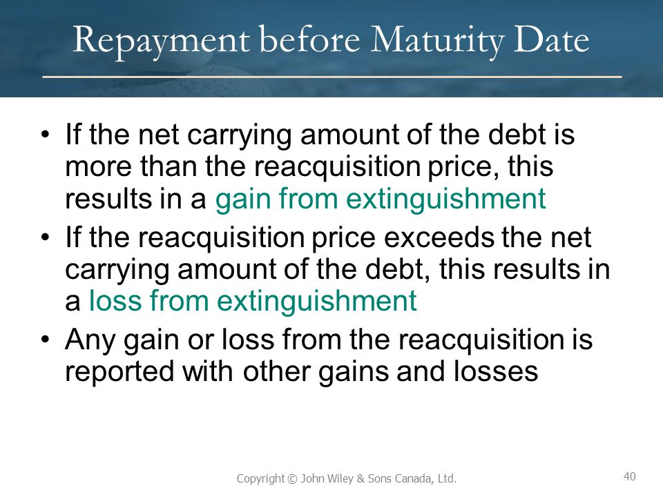 40 Copyright © John Wiley & Sons Canada, Ltd. Repayment before Maturity Date If the net carrying amount of the debt is more than the reacquisition pri