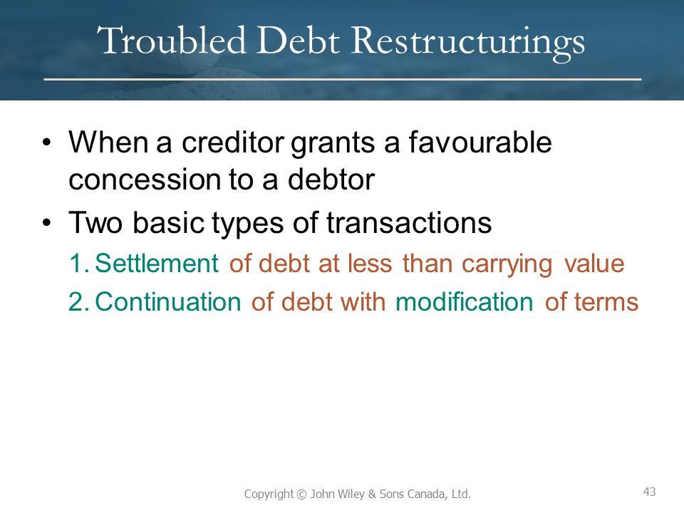43 Copyright © John Wiley & Sons Canada, Ltd. Troubled Debt Restructurings When a creditor grants a favourable concession to a debtor Two basic types