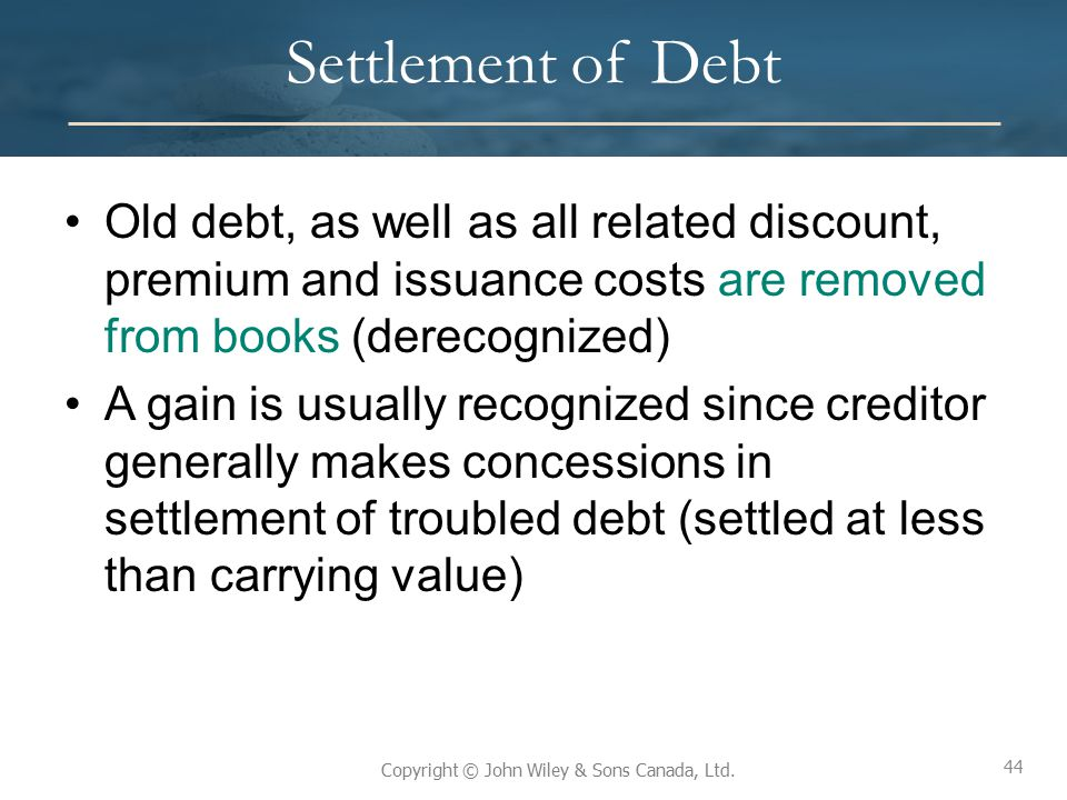44 Copyright © John Wiley & Sons Canada, Ltd. Settlement of Debt Old debt, as well as all related discount, premium and issuance costs are removed fro