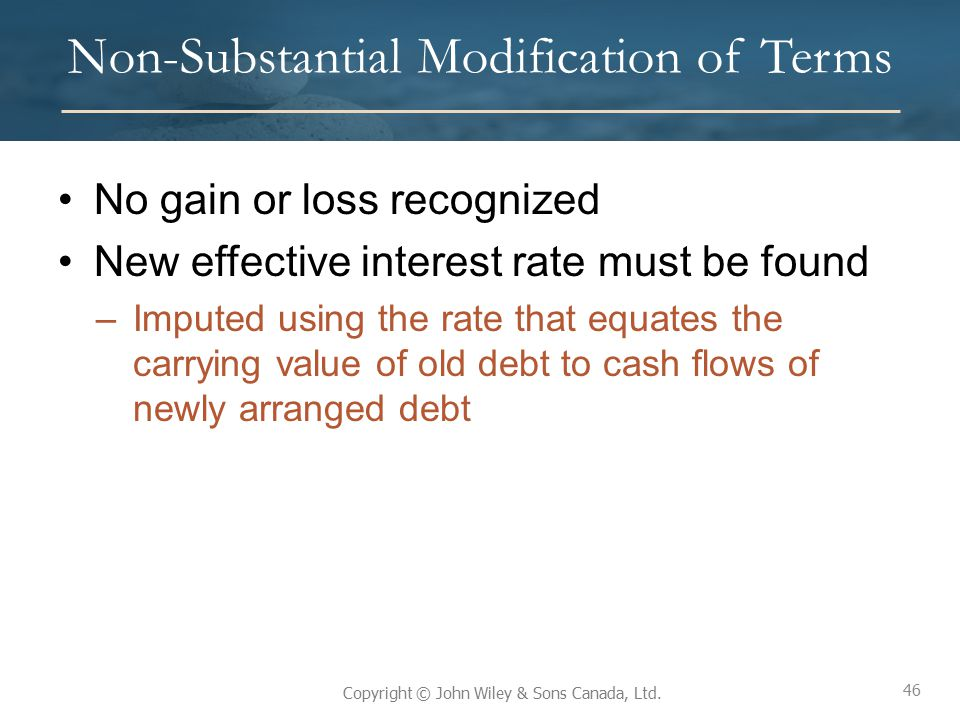 46 Copyright © John Wiley & Sons Canada, Ltd. Non-Substantial Modification of Terms No gain or loss recognized New effective interest rate must be fou