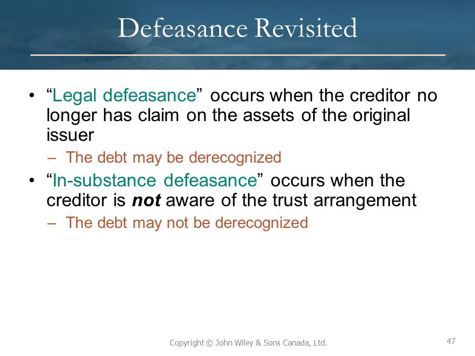"""47 Copyright © John Wiley & Sons Canada, Ltd. Defeasance Revisited """"Legal defeasance"""" occurs when the creditor no longer has claim on the assets of th"""