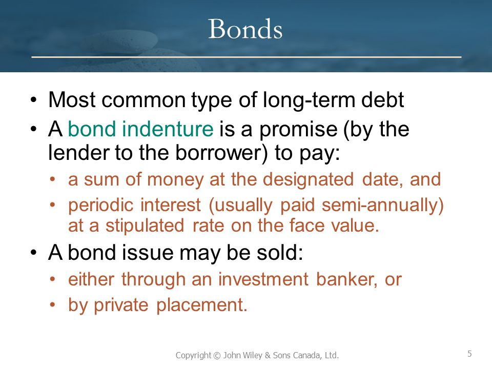 5 Copyright © John Wiley & Sons Canada, Ltd. Bonds Most common type of long-term debt A bond indenture is a promise (by the lender to the borrower) to