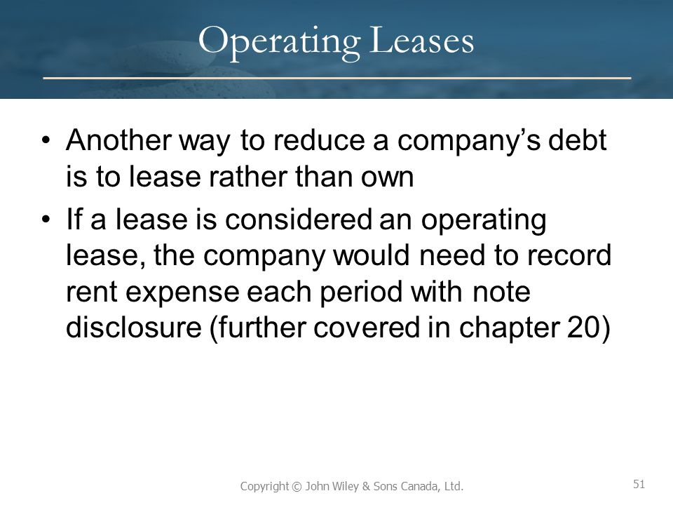 51 Copyright © John Wiley & Sons Canada, Ltd. Operating Leases Another way to reduce a company's debt is to lease rather than own If a lease is consid