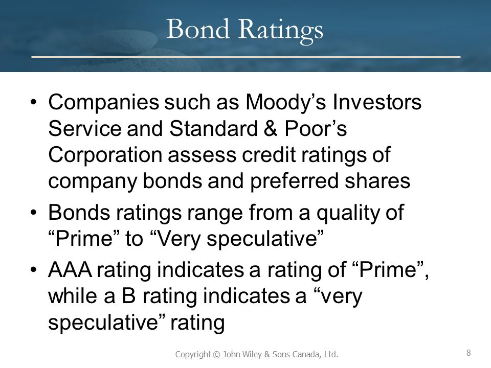8 Copyright © John Wiley & Sons Canada, Ltd. Bond Ratings Companies such as Moody's Investors Service and Standard & Poor's Corporation assess credit