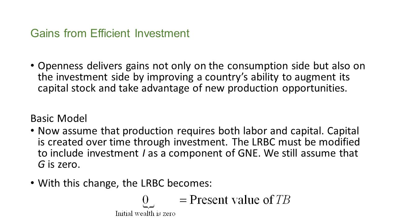 Because the TB is output (Q) minus consumption (C), we can rewrite this last equation as Using this modified LRBC, we now study investment and consumption decisions in two cases: 1.A closed economy, in which external borrowing and lending are not possible, the trade balance is zero in all periods, and the LRBC is automatically satisfied.