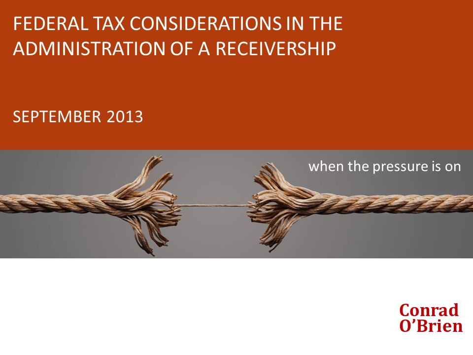 FEDERAL TAX CONSIDERATIONS IN THE ADMINISTRATION OF A RECEIVERSHIP SEPTEMBER 2013 when the pressure is on Conrad O'Brien