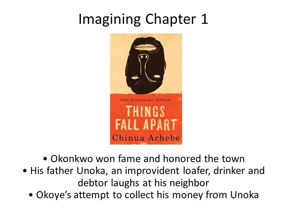 Imagining Chapter 1 Okonkwo won fame and honored the town His father Unoka, an improvident loafer, drinker and debtor laughs at his neighbor Okoye's a