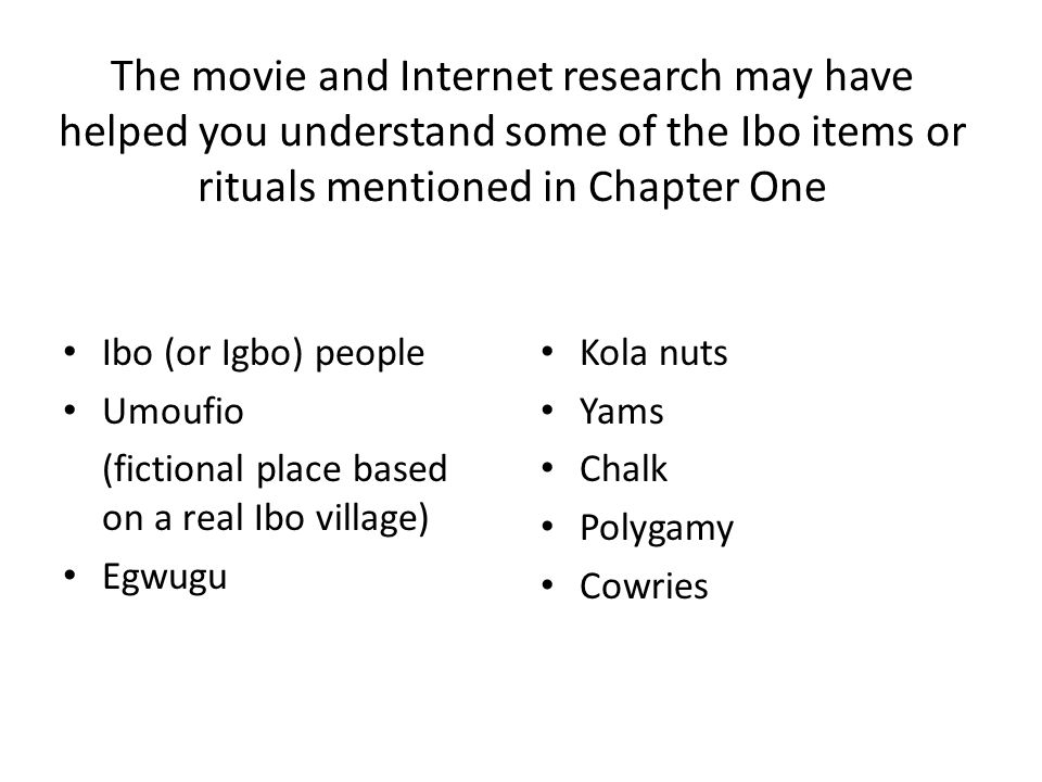 The movie and Internet research may have helped you understand some of the Ibo items or rituals mentioned in Chapter One Ibo (or Igbo) people Umoufio