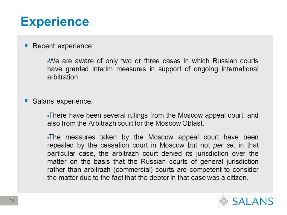 10 Experience  Recent experience:  We are aware of only two or three cases in which Russian courts have granted interim measures in support of ongoing international arbitration  Salans experience:  There have been several rulings from the Moscow appeal court, and also from the Arbitrazh court for the Moscow Oblast.