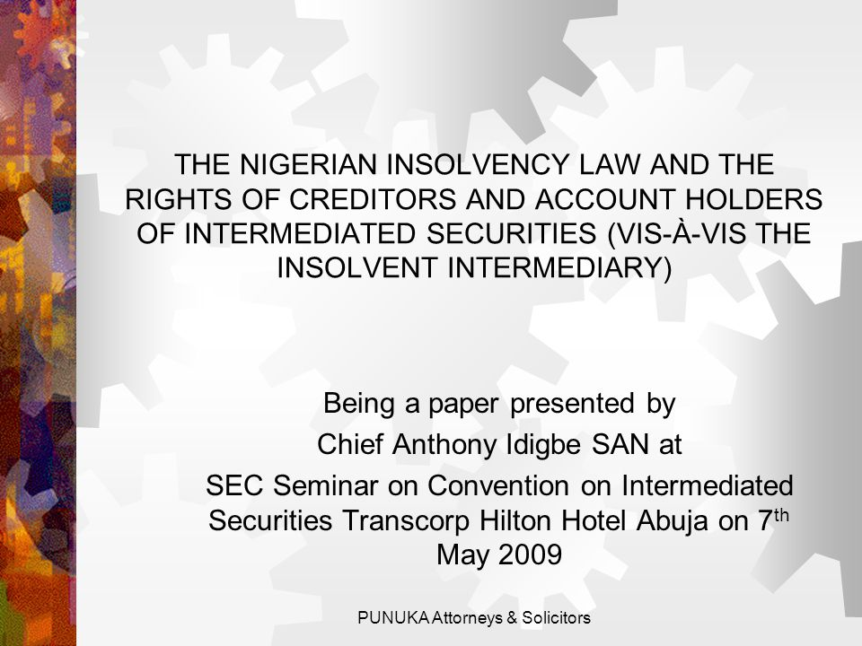 THE NIGERIAN CORPORATE INSOLVENCY FRAMEWORK: THE GENERAL LAW OR THE DIRECT HOLDING SYSTEM CAMA: THE SUBSTANTIVE LAW (Cap C20 LFN 2004)  PART XIV – RECEIVERSHIP  PART XV – WINDING-UP  PART XVI – ARRANGEMENTS & COMPROMISES  Note that Nigerian Corporate Insolvency Regime does not make provision for Administration.