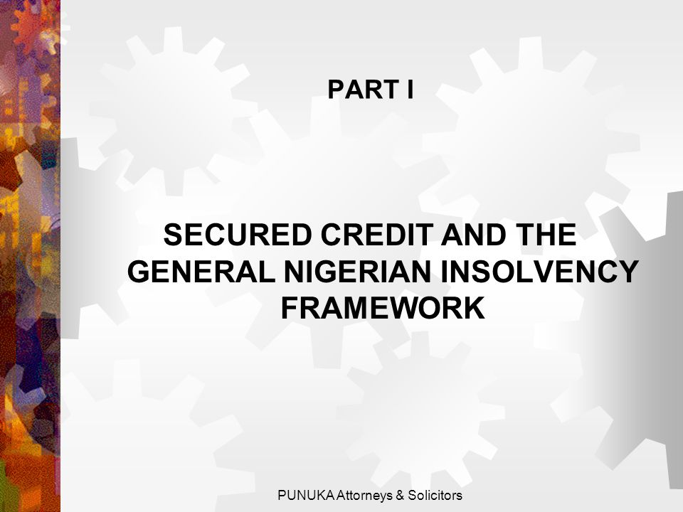 PART I SECURED CREDIT AND THE GENERAL NIGERIAN INSOLVENCY FRAMEWORK PUNUKA Attorneys & Solicitors