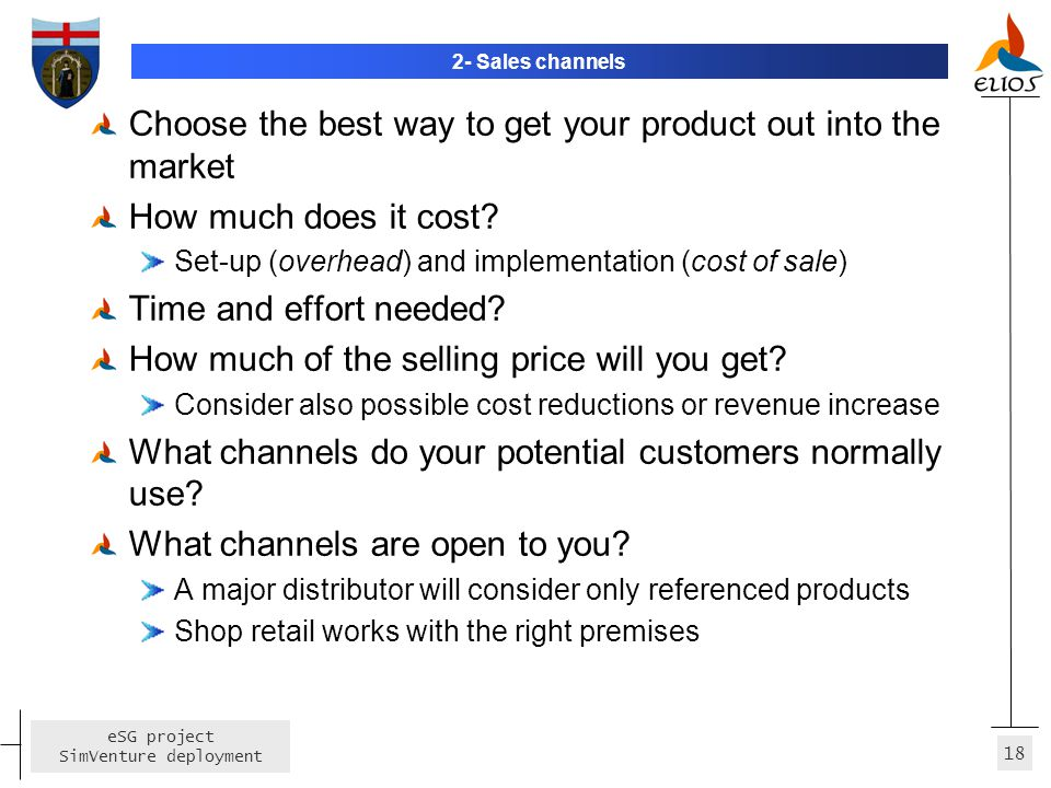 18 eSG project SimVenture deployment 2- Sales channels Choose the best way to get your product out into the market How much does it cost? Set-up (over