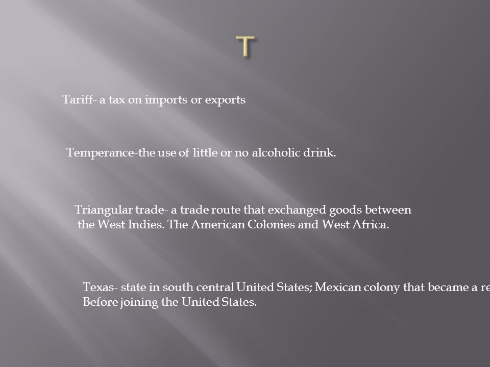 Tariff- a tax on imports or exports Temperance-the use of little or no alcoholic drink.