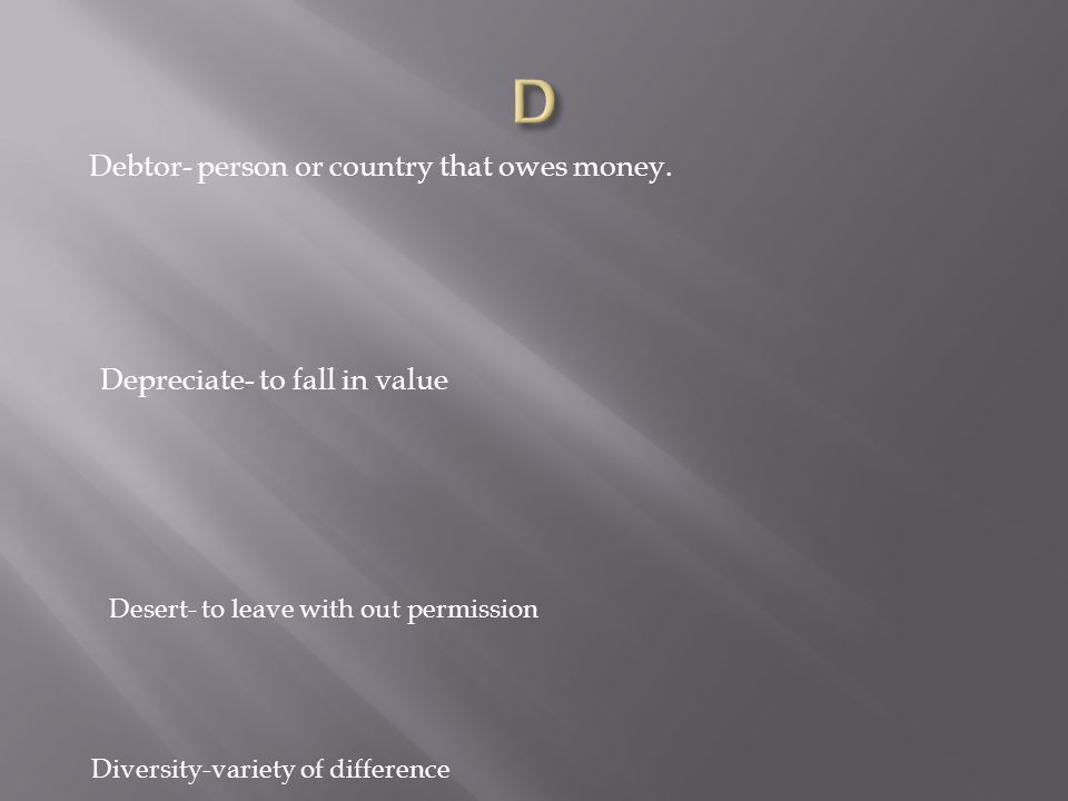 Debtor- person or country that owes money.