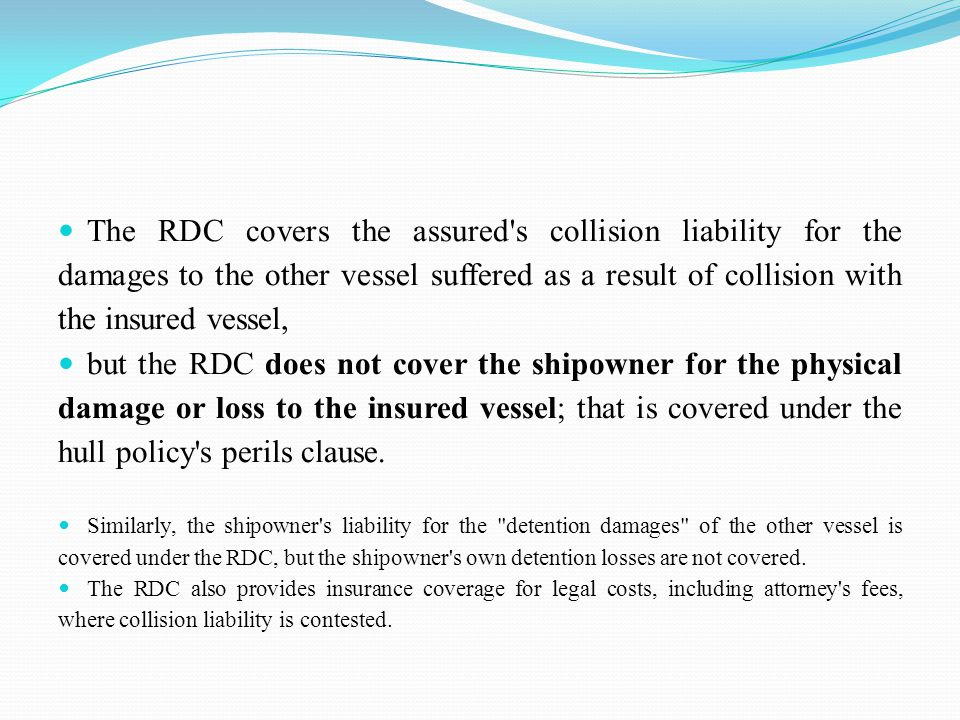 The RDC covers the assured s collision liability for the damages to the other vessel suffered as a result of collision with the insured vessel, but the RDC does not cover the shipowner for the physical damage or loss to the insured vessel; that is covered under the hull policy s perils clause.