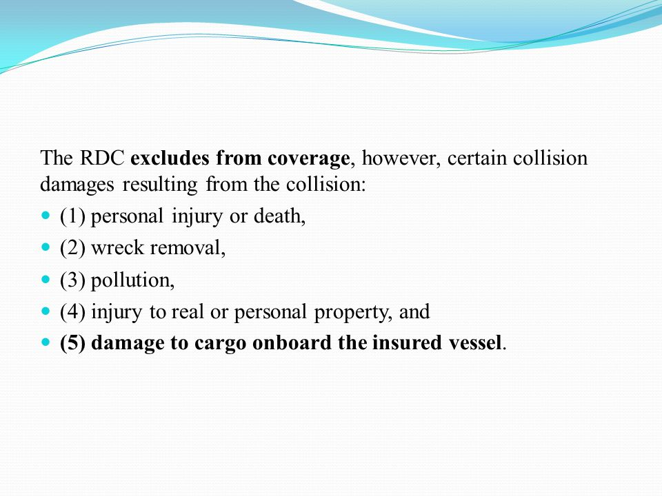 The RDC excludes from coverage, however, certain collision damages resulting from the collision: (1) personal injury or death, (2) wreck removal, (3) pollution, (4) injury to real or personal property, and (5) damage to cargo onboard the insured vessel.