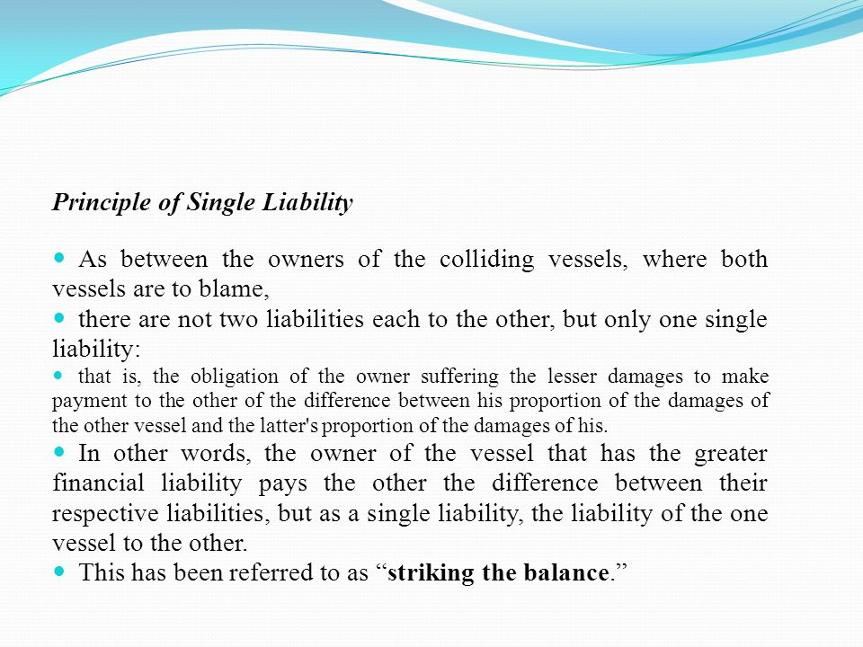 Principle of Single Liability As between the owners of the colliding vessels, where both vessels are to blame, there are not two liabilities each to the other, but only one single liability: that is, the obligation of the owner suffering the lesser damages to make payment to the other of the difference between his proportion of the damages of the other vessel and the latter s proportion of the damages of his.