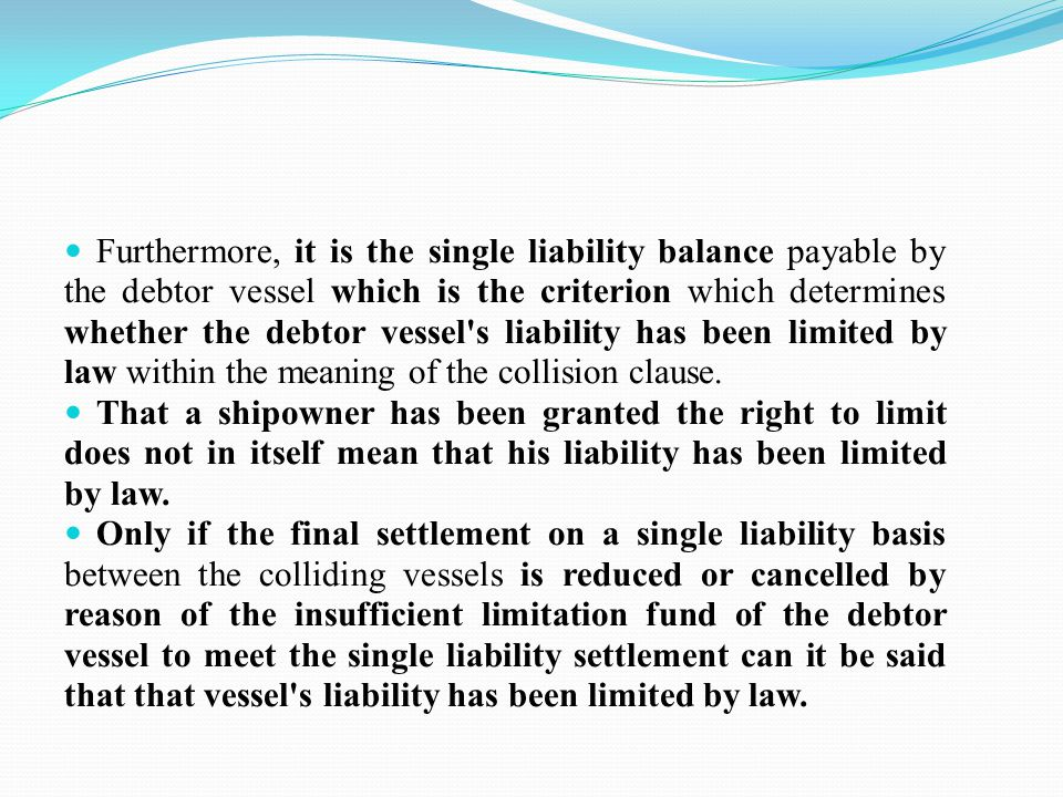 Furthermore, it is the single liability balance payable by the debtor vessel which is the criterion which determines whether the debtor vessel s liability has been limited by law within the meaning of the collision clause.