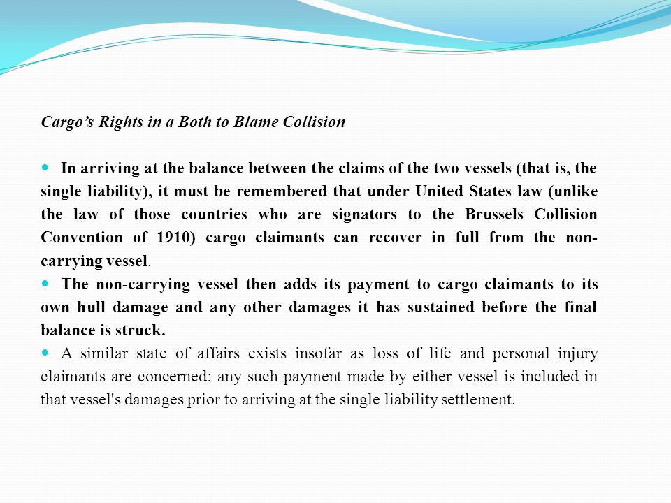 Cargo's Rights in a Both to Blame Collision In arriving at the balance between the claims of the two vessels (that is, the single liability), it must be remembered that under United States law (unlike the law of those countries who are signators to the Brussels Collision Convention of 1910) cargo claimants can recover in full from the non- carrying vessel.
