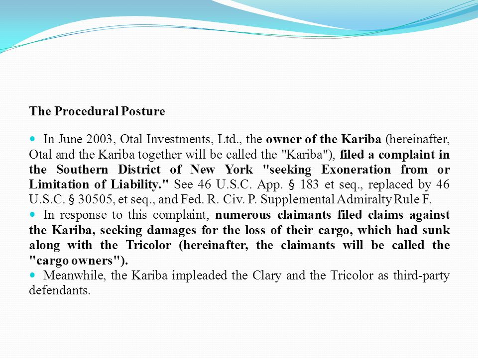 The Procedural Posture In June 2003, Otal Investments, Ltd., the owner of the Kariba (hereinafter, Otal and the Kariba together will be called the Kariba ), filed a complaint in the Southern District of New York seeking Exoneration from or Limitation of Liability. See 46 U.S.C.