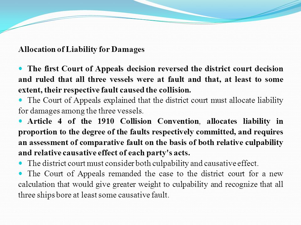 Allocation of Liability for Damages The first Court of Appeals decision reversed the district court decision and ruled that all three vessels were at fault and that, at least to some extent, their respective fault caused the collision.