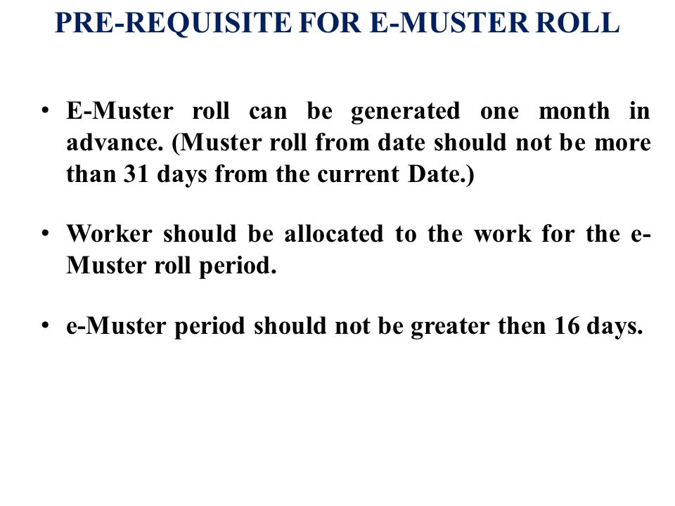 PRE-REQUISITE FOR E-MUSTER ROLL E-Muster roll can be generated one month in advance. (Muster roll from date should not be more than 31 days from the c