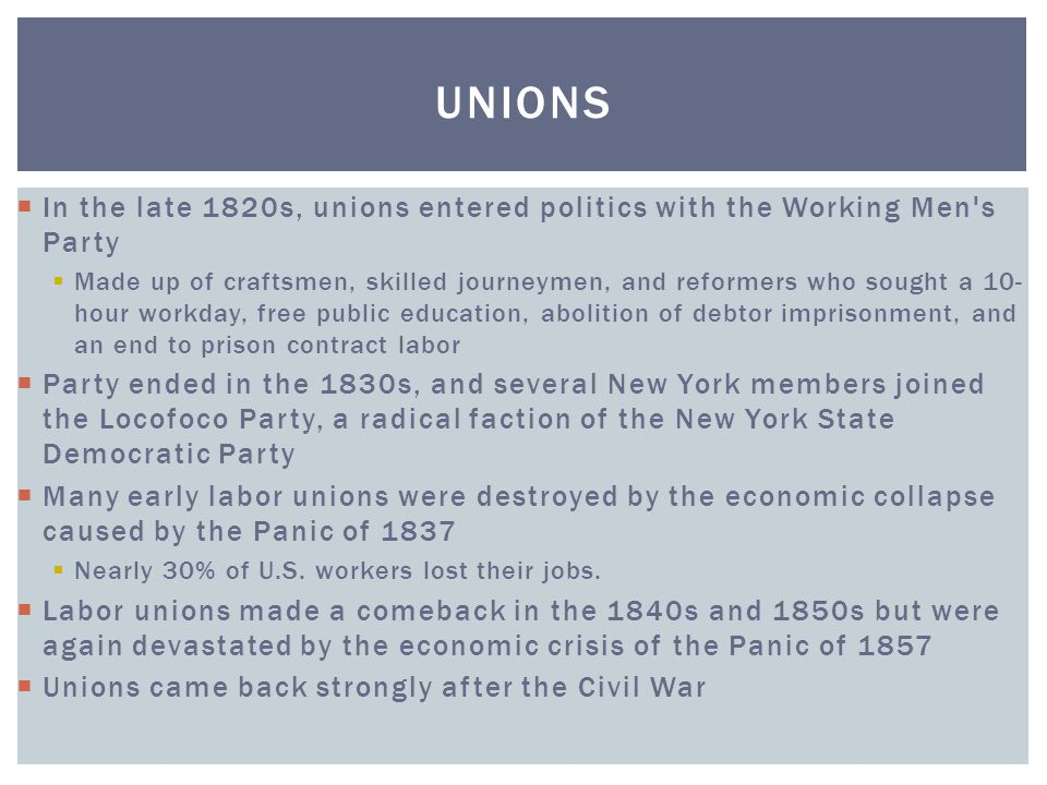  In the late 1820s, unions entered politics with the Working Men's Party  Made up of craftsmen, skilled journeymen, and reformers who sought a 10- h