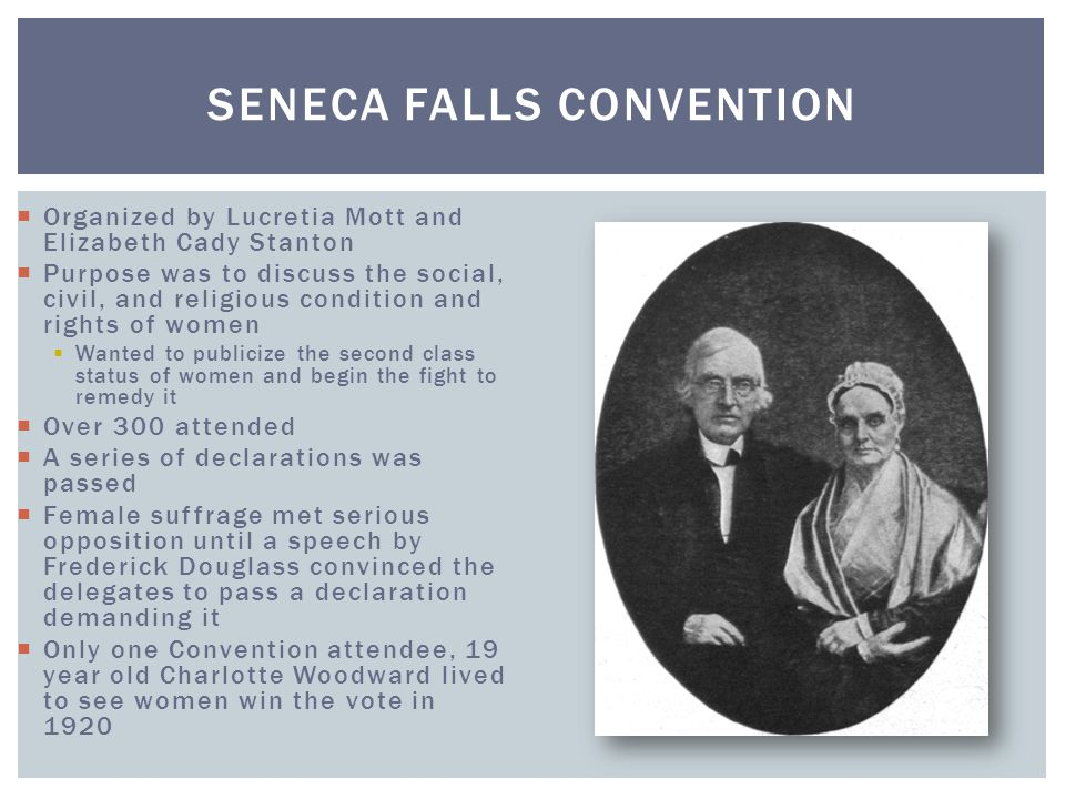  Organized by Lucretia Mott and Elizabeth Cady Stanton  Purpose was to discuss the social, civil, and religious condition and rights of women  Want